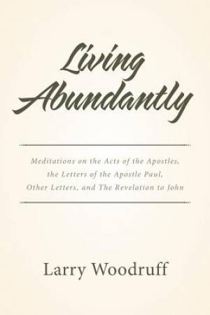 Living Abundantly: Meditations on the Acts of the Apostles, the Letters of the Apostle Paul, Other Letters, and The Revelation to John