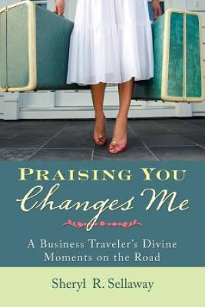 Praising You Changes Me: A Business Traveler's Divine Moments on the Road
