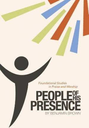 People of His Presence: Foundational Studies in Praise and Worship