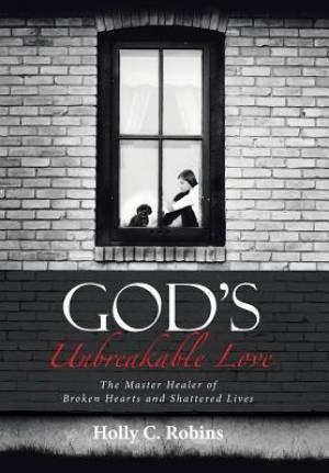God's Unbreakable Love: The Master Healer of Broken Hearts and Shattered Lives