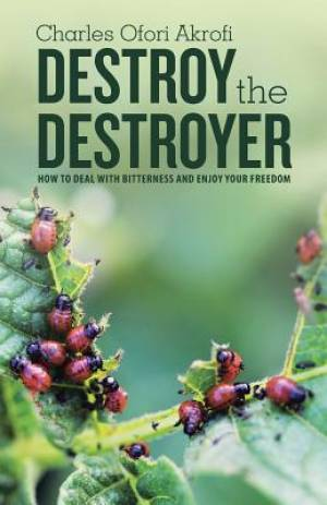 Destroy the Destroyer: how to deal with Bitterness and enjoy your freedom