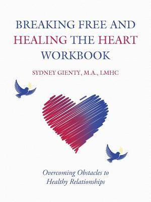 Breaking Free and Healing the Heart Workbook: Overcoming Obstacles to Healthy Relationships