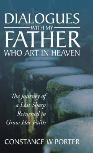 Dialogues with My Father Who Art in Heaven: The Journey of a Lost Sheep Returned to Grow Her Faith