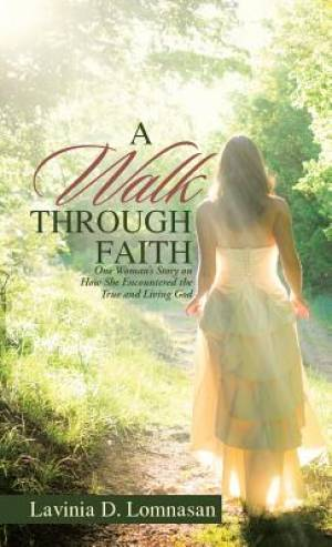 A Walk Through Faith: One Woman's Story on How She Encountered the True and Living God