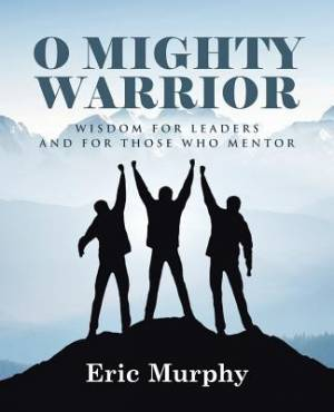 O Mighty Warrior: Wisdom for Leaders and for Those Who Mentor