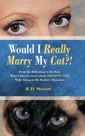 Would I Really Marry My Cat?!: From the Ridiculous to the Raw, What I Have Learned about Trusting God While Living in My Mother's Basement