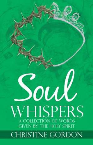 Soul Whispers: A Collection of Words Given by the Holy Spirit