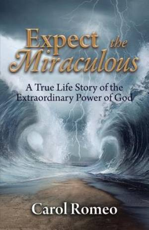 Expect the Miraculous: A True Life Story of the Extraordinary Power of God