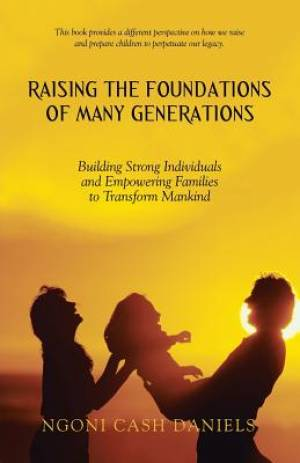 Raising the Foundations of Many Generations: Building Strong Individuals and Empowering Families to Transform Mankind