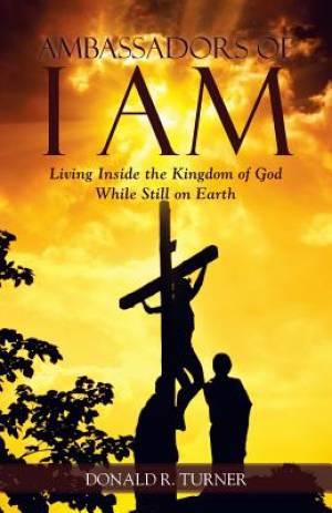 Ambassadors of I Am: Living Inside the Kingdom of God While Still on Earth