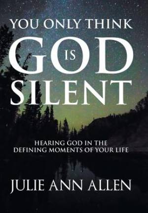 You Only Think God Is Silent: Hearing God in the Defining Moments of Your Life