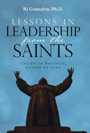 Lessons in Leadership From the Saints: Called to Holiness, Called to Lead