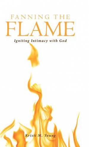Fanning the Flame: Igniting Intimacy with God