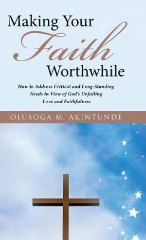 Making Your Faith Worthwhile: How to Address Critical and Long-Standing Needs in View of God's Unfailing Love and Faithfulness