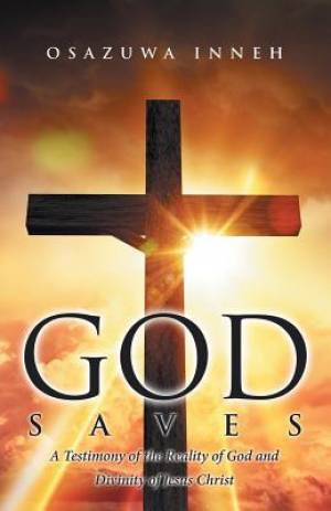God Saves: A Testimony of the Reality of God and Divinity of Jesus Christ