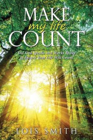 Make My Life Count: Yes! God Speaks and Works Today to Ensure Your Life Will Count