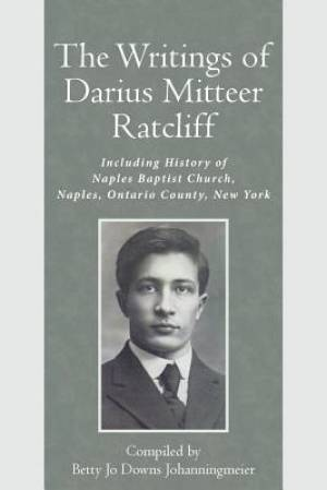 The Writings of Darius Mitteer Ratcliff: Including History of Naples Baptist Church, Naples, Ontario County, New York
