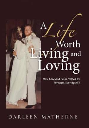 A Life Worth Living and Loving: How Love and Faith Helped Us Through Huntington?s