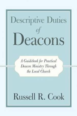 Descriptive Duties of Deacons: A Guidebook for Practical Deacon Ministry Through the Local Church