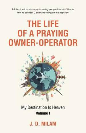 The Life of a Praying Owner-Operator: My Destination Is Heaven Volume I