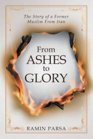 From Ashes to Glory: The True Story of a Former Muslim from Iran