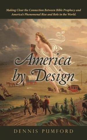America by Design: Making Clear the Connection Between Bible Prophecy and America,s Phenomenal Rise and Role in the World.