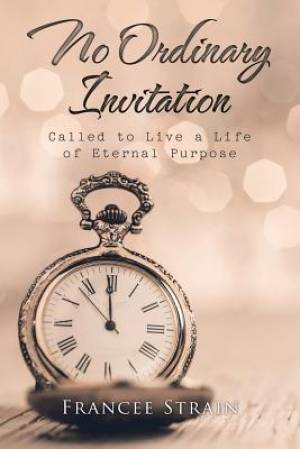 No Ordinary Invitation: Called to Live a Life of Eternal Purpose