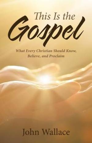 This Is the Gospel:  What Every Christian Should Know, Believe, and Proclaim