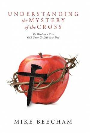 Understanding the Mystery of the Cross: We Died at a Tree God Gave Us Life at a Tree