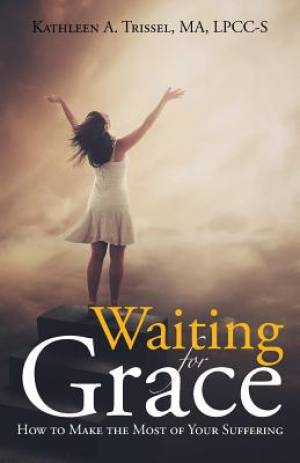 Waiting for Grace: How to Make the Most of Your Suffering