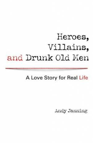 Heroes, Villains, and Drunk Old Men: A Love Story for Real Life