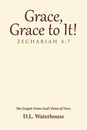 Grace, Grace to It! Zechariah 4:7: The Gospel: From God's Point of View.