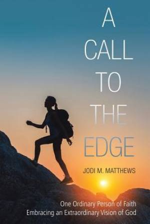 A Call to the Edge: One Ordinary Person of Faith Embracing an Extraordinary Vision of God