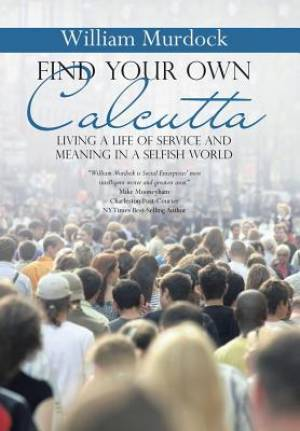 Find Your Own Calcutta: Living a Life of Service and Meaning in a Selfish World