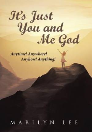 It's Just You and Me God: Anytime! Anywhere! Anyhow! Anything!