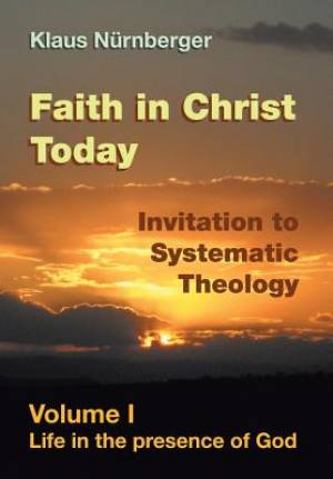 Faith in Christ Today Invitation to Systematic Theology: Volume I Life in the presence of God
