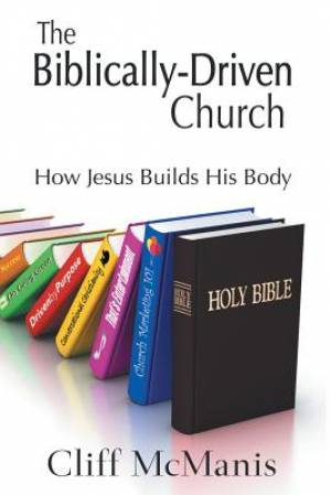 The Biblically-Driven Church: How Jesus Builds His Body: How Jesus Builds His Body