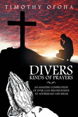 Divers Kinds of Prayers: AN AMAZING COMPILATION OF OVER 2,000 PRAYER POINTS TO ADDRESS KEY LIFE ISSUES