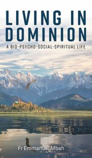 Living In Dominion: A Bio-Psycho-Social-Spiritual Life
