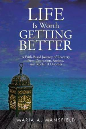 Life Is Worth Getting Better: A Faith-Based Journey of Recovery from Depression, Anxiety, and Bipolar II Disorder