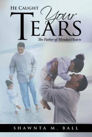 He Caught Your Tears: The Father of Mended Hearts