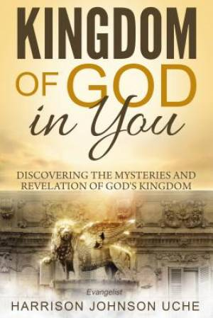 Kingdom of God In You: Discovering the Mysteries and Revelation of God's Kingdom