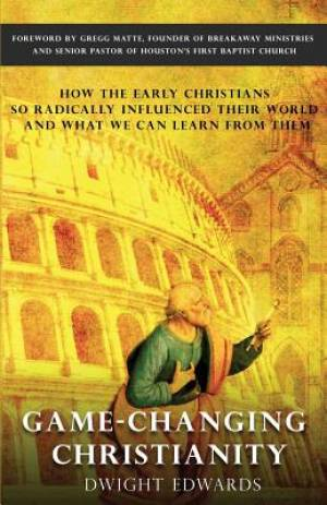Game-Changing Christianity: How the early Christians so radically influenced their world and what we can learn from them