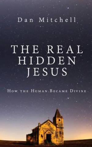 The Real Hidden Jesus: How the Human Became Divine