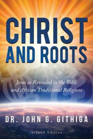 Christ and Roots 2nd edition: Jesus as Revealed in the Bible and African Traditional Religions