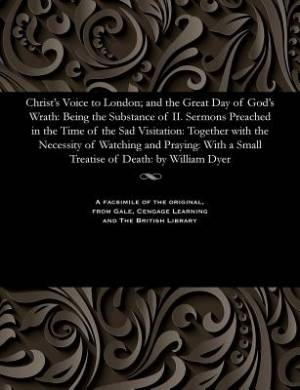 Christ's Voice to London; and the Great Day of God's Wrath: Being the Substance of II. Sermons Preached in the Time of the Sad Visitation: Together wi