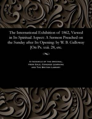 The International Exhibition of 1862, Viewed in Its Spiritual Aspect: A Sermon Preached on the Sunday after Its Opening: by W. B. Galloway [On Ps. xxi