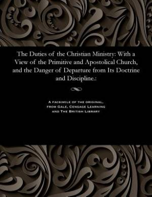 The Duties of the Christian Ministry: With a View of the Primitive and Apostolical Church, and the Danger of Departure from Its Doctrine and Disciplin