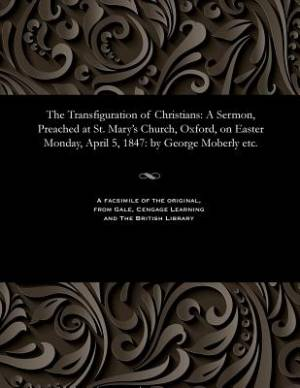 The Transfiguration of Christians: A Sermon, Preached at St. Mary's Church, Oxford, on Easter Monday, April 5, 1847: by George Moberly etc.