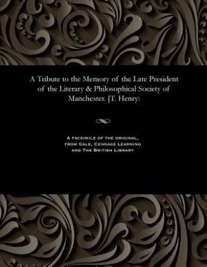A Tribute to the Memory of the Late President of the Literary & Philosophical Society of Manchester. [T. Henry: